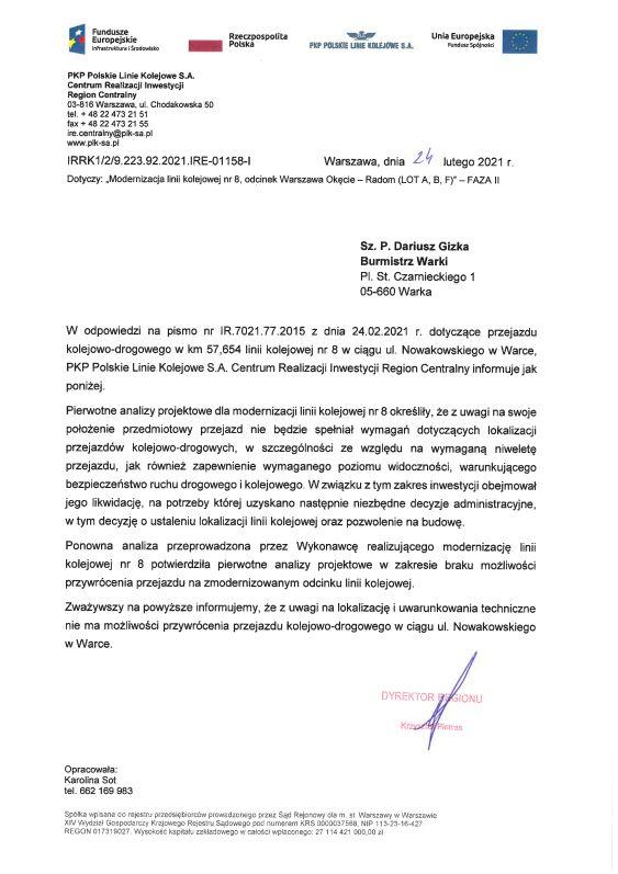 W odpowiedzi na pismo nr lR.7021.77.2015 z dnia 24.02.2021 r. dotyczące przejazdu kolejowo-drogowego w km 57,654 linii kolejowej nr 8 w ciągu ul. Nowakowskiego w Warce, PKP Polskie Linie Kolejowe S.A. Centrum Realizacji inwestycji Region Centralny informuje jak poniżej. Piervvotne analizy projektowe dla modernizacji linii kolejowej nr 8 określiły, że z uwagi na swoje położenie przedmiotowy przejazd nie będzie spełniał wymagań dotyczących lokalizacji przejazdów kolejowo-drogovvych, w szczególności ze względu na wymaganą niweletę przejazdu, jak również zapewnienie wymaganego poziomu widoczności, warunkującego bezpieczeństwo ruchu drogowego i kolejowego. Wzwiązku z tym zakres inwestycji obejmował jego likwidację, na potrzeby której uzyskano następnie niezbędne decyzje administracyjne, wtym decyzję o ustaleniu lokalizacji linii kolejowej oraz pozwolenie na budowę. Ponowna analiza przeprowadzona przez Wykonawcę realizującego modernizację linii kolejowej nr 8 potwierdziła pienivotne analizy projektowe w zakresie braku możliwości przywrócenia przejazdu na zmodernizowanym odcinku linii kolejowej. Zważywszy na powyższe informujemy, że z uwagi na lokalizację i uwarunkowania techniczne nie ma możliwości przywrócenia przejazdu kolejowo-drogowego w ciągu ul. Nowakowskiego w Warce.